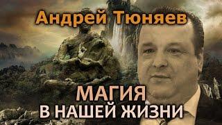 Андрей Тюняев. Реальные примеры магии в жизни
