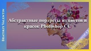 Абстрактные портреты из цветов и красок Photoshop CC