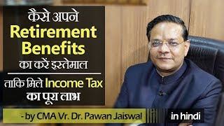 How to use/invest Retirement Benefits for maximum Income Tax Benefits