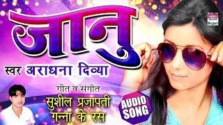 JAANU | Aaradhna Divya | BHOJPURI NEW SONG 2018 | AUDIO