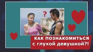 Как познакомиться с глухой девушкой.Видео уроки для слышащих ловеласов.