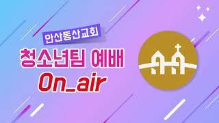 [안산동산교회] 교회학교 청소년팀 주일예배 | 2020…