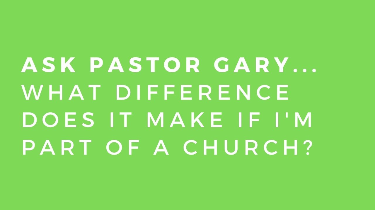 Ask Pastor Gary... What difference does it make if I'm a part of a church?