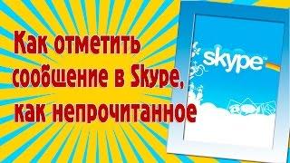 Как отметить сообщение в Skype, как непрочитанное(, 2015-11-29T13:44:25.000Z)