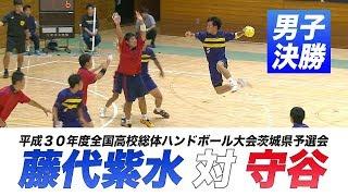 [高校ハンドボール]男子決勝|平成30年度全国高校総体ハンドボール大会茨城県予選会