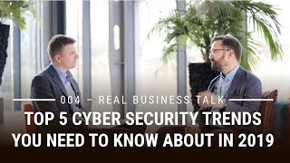 5 Cyber Security Trends for 2019  | Real Business Talk 004