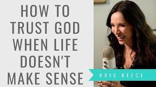 How to Trust God When Life Doesn't Make Sense - Kris Reece