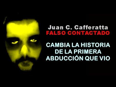 Juan Carlos Cafferatta - FALSO CONTACTADO - CAMBIA LA HISTORIA DE LA PRIMERA ABDUCCIÓN QUE VIO