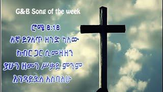"""G&B song of the week """"ለኛ ይገለጥ ዘንድ ካለው"""" ሮሜ 8:18"""