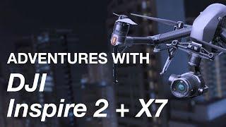 Adventures with DJI Inspire 2 + Zenmuse X7