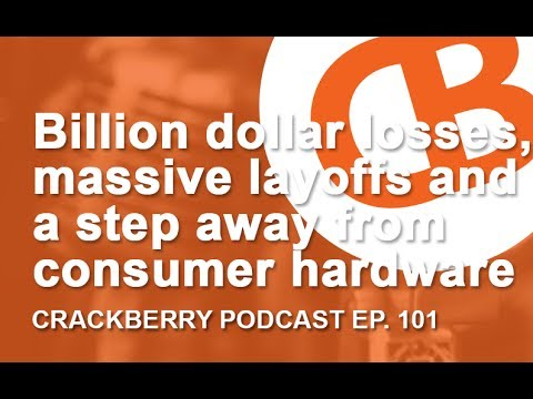 Billion dollar losses, massive layoffs and a step away from consumer hardware - CrackBerry 101