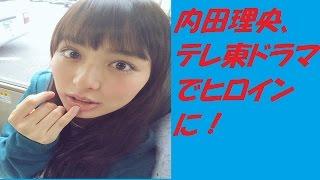 内田理央、テレ東ドラマでヒロインに!動画で解説しています。 【チャン...