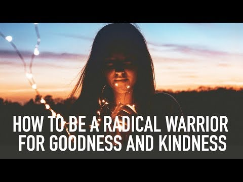 How to Be a Radical  Warrior for Goodness & Kindness