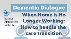 Dementia Dialogue: When Home Is No Longer the Best Option and How to Handle the Transition