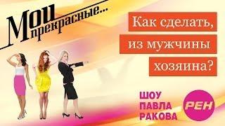 МОИ ПРЕКРАСНЫЕ... Павел Раков. Выпуск 12 «Как сделать из мужчины хозяина»