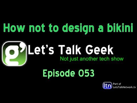 Lets Talk Geek Episode 53: How not to design a bikini