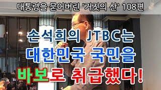 대통령을 묻어버린 '거짓의 산' 108편 | 손석희의 JTBC는 대한민국 국민을 바보로 취급했다!