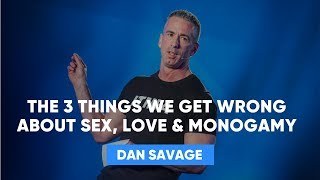 The 3 Things We Get Wrong About Sex, Love & Monogamy | Dan Savage