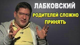 МИХАИЛ ЛАБКОВСКИЙ - РОДИТЕЛЕЙ ПРИНЯТЬ ОЧЕНЬ СЛОЖНО