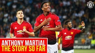 anthony martial the story so far manchester united