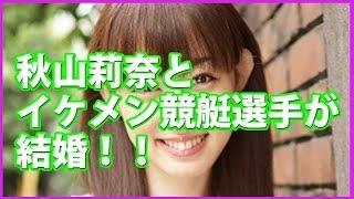 秋山莉奈とイケメン競艇選手が結婚!! 秋山莉奈 動画 14
