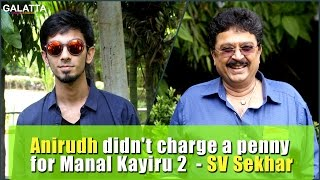 Anirudh didn't charge a penny for Manal Kayiru 2  - SV Sekhar