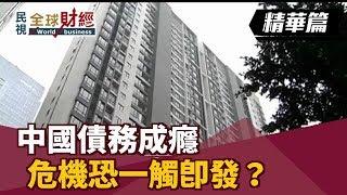 中國債務成癮 危機恐一觸即發?【民視全球財經】2019.03.17 (1)