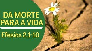 DA MORTE PARA A VIDA   EFÉSIOS 2.1-10