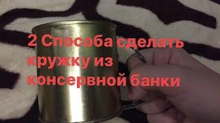 2 СПОСОБА СДЕЛАТЬ КРУЖКУ ИЗ КОНСЕРВНОЙ БАНКИ))