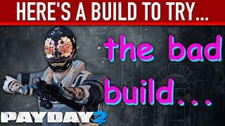 (APRIL FOOLS) Here's a build to try: The Bad Build. [PAYDAY 2]