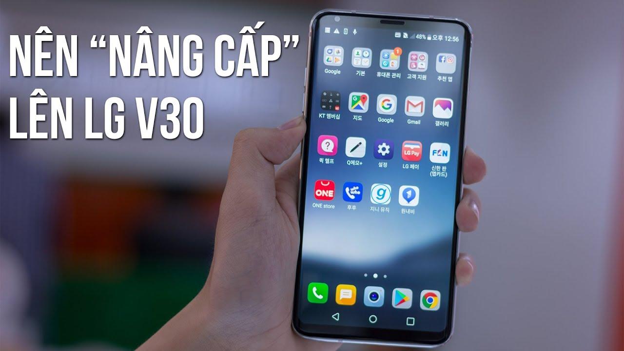 """Có nên """"NÂNG CẤP"""" từ LG G6 lên LG V30 không?"""