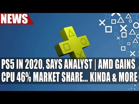 Playstation 5 in 2020, Says Analyst  | AMD Gains CPU 46% Market Share... Kinda & More