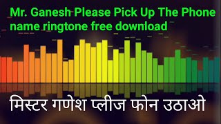 Mr. Ganesh Please Pick Up The Phone name ringtone free download