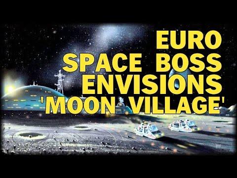 EUROPEAN SPACE BOSS ENVISIONS 'MOON VILLAGE'