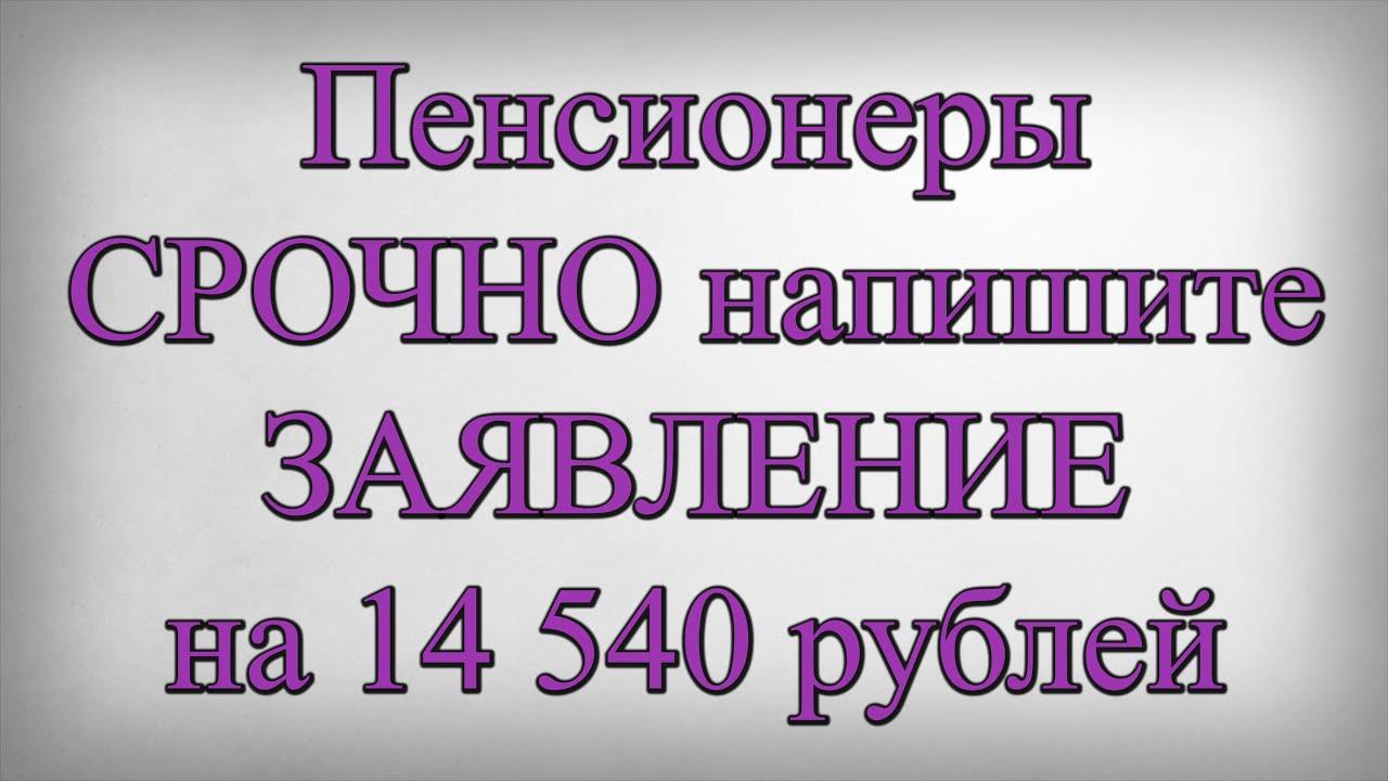 Пенсионеры СРОЧНО напишите ЗАЯВЛЕНИЕ на 14 540 рублей