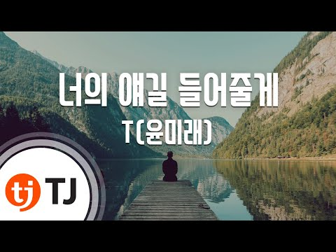 [TJ노래방] 너의 얘길 들어줄게 - T(윤미래) (I'll Listen To What You Have To Say - T(Yoon Mi Rae)) / TJ Karaoke