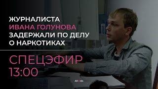 Журналиста Ивана Голунова задержали по делу о наркотиках. Спецэфир
