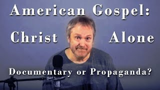 American Gospel: Christ Alone - Documentary or Propaganda?