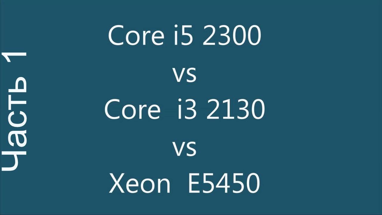 Core i5 2300 vs Core i3 2130 vs Xeon E5450 (x5450)  Часть 1