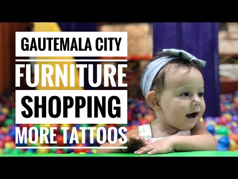 GUATEMALA CITY, FURNITURE SHOPPING, MORE TATTOOS