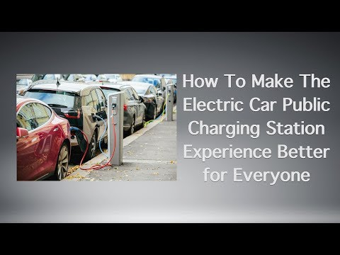 How To Make The Electric Car Public Charging Station Experience Better for Everyone