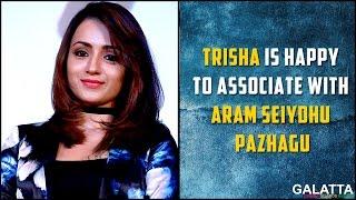 Trisha is happy to associate with Aram Seiydhu Pazhagu