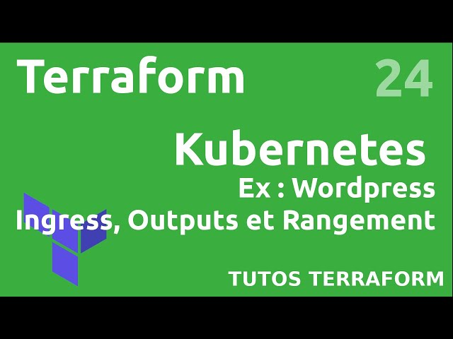 TERRAFORM - 24. KUBERNETES/WORDPRESS : INGRESS, OUTPUTS ET ORGANISATION DES FICHIERS