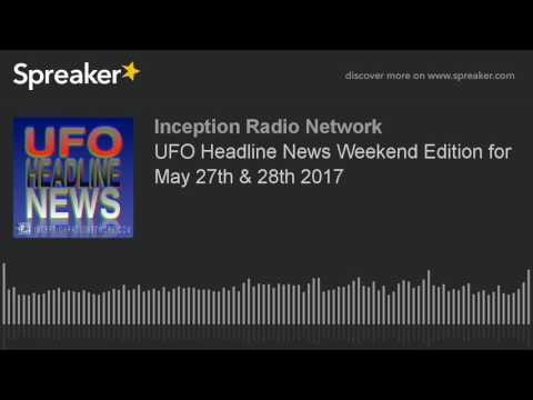 UFO Headline News Weekend Edition for May 27th & 28th 2017