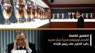 شاهد التفاصيل الكاملة لتقديم لوبيتيغي مدرباً لريال مدريد.. والرد الصارم على رئيس الإتحاد