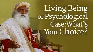 Living Being or Psychological Case: What's Your Choice? | Sadhguru