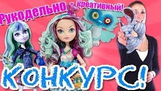 Рукодельно-креативный конкурс! Выйграй куклу Ever After High Madeline Hatter или Monster High Twyla!
