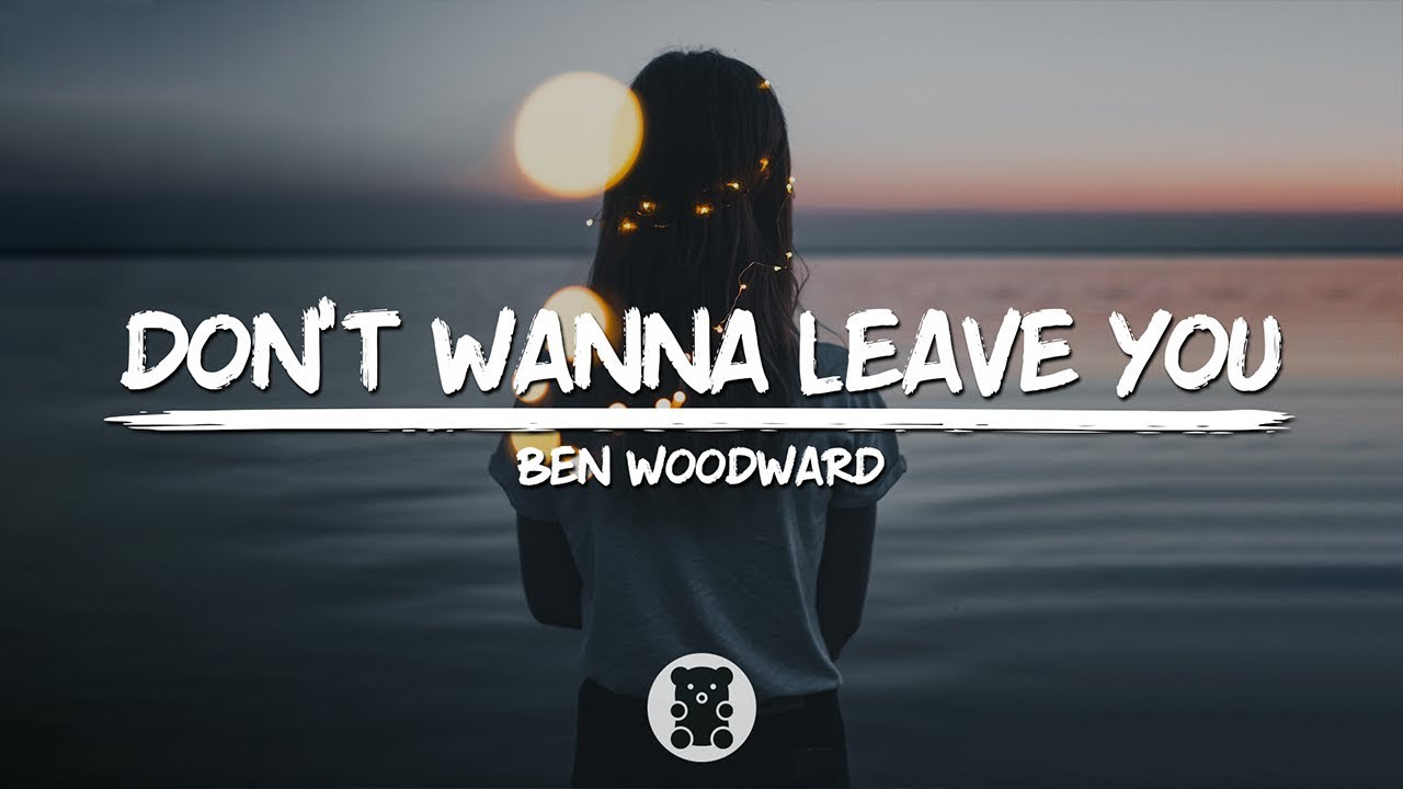 Ben Woodward Dont Wanna Leave You Lyrics Video Youtube