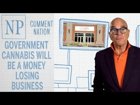 Comment Nation: Government Cannabis will be a money-losing business