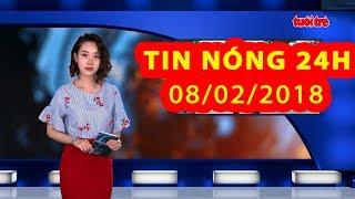 Trực tiếp ⚡ Tin 24h Mới Nhất hôm nay 08/02/2018 | Tin nóng nhất 24H